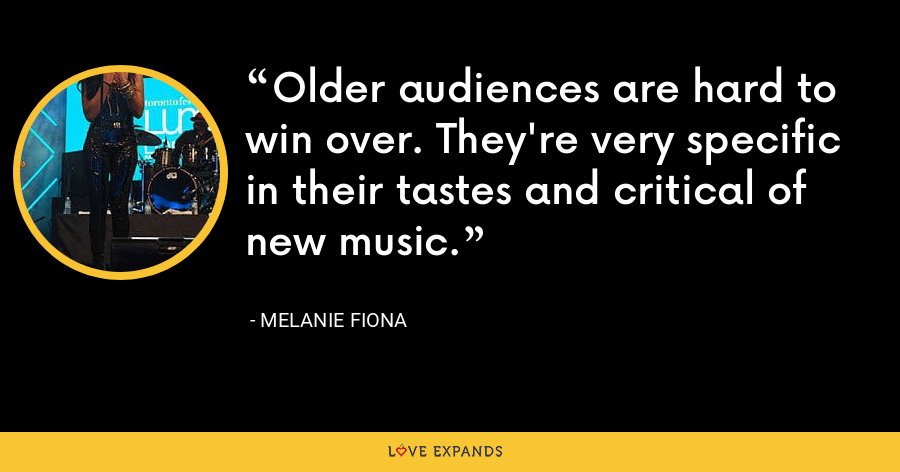 Older audiences are hard to win over. They're very specific in their tastes and critical of new music. - Melanie Fiona