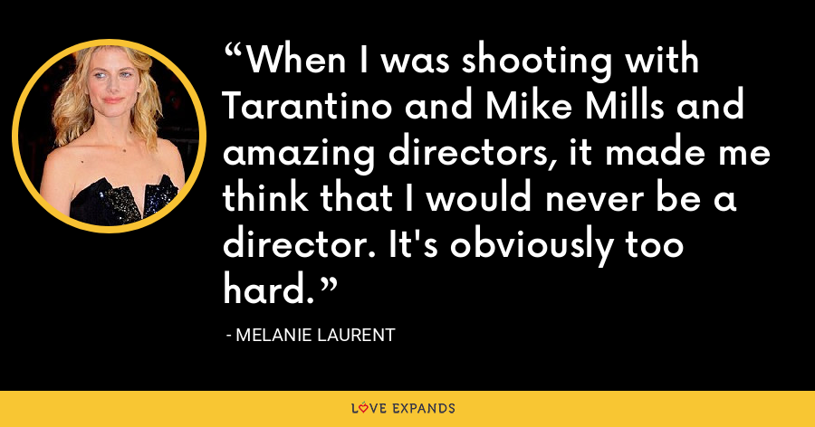 When I was shooting with Tarantino and Mike Mills and amazing directors, it made me think that I would never be a director. It's obviously too hard. - Melanie Laurent