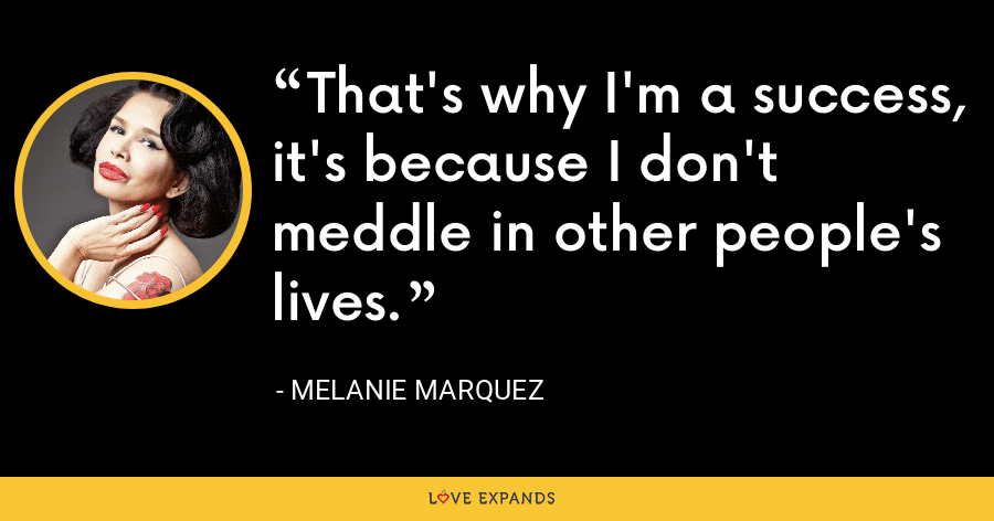 That's why I'm a success, it's because I don't middle in other people's lives. - Melanie Marquez