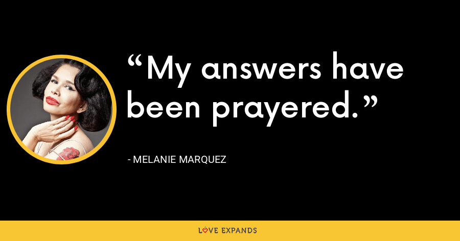 My answers have been prayered. - Melanie Marquez