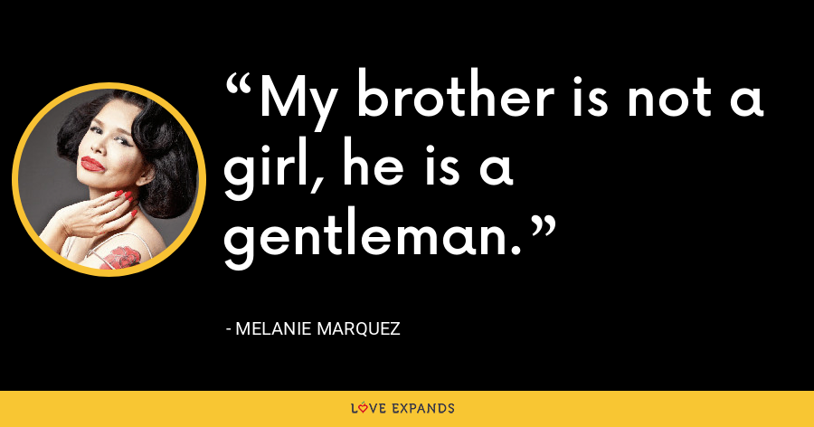 My brother is not a girl, he is a gentleman. - Melanie Marquez