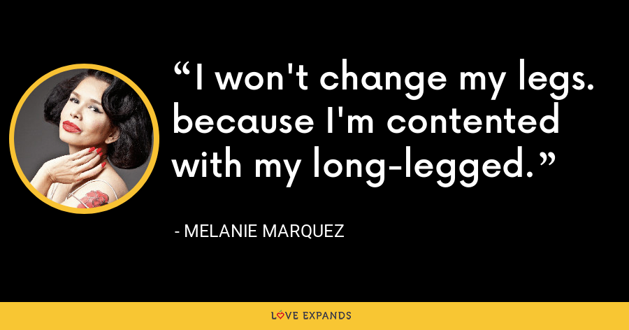 I won't change my legs. because I'm contented with my long-legged. - Melanie Marquez