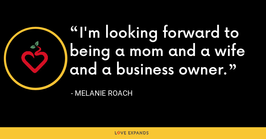 I'm looking forward to being a mom and a wife and a business owner. - Melanie Roach