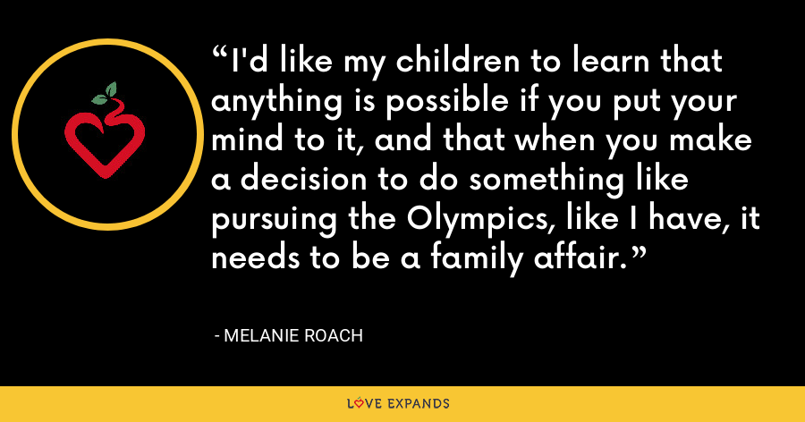 I'd like my children to learn that anything is possible if you put your mind to it, and that when you make a decision to do something like pursuing the Olympics, like I have, it needs to be a family affair. - Melanie Roach