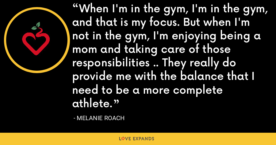 When I'm in the gym, I'm in the gym, and that is my focus. But when I'm not in the gym, I'm enjoying being a mom and taking care of those responsibilities .. They really do provide me with the balance that I need to be a more complete athlete. - Melanie Roach