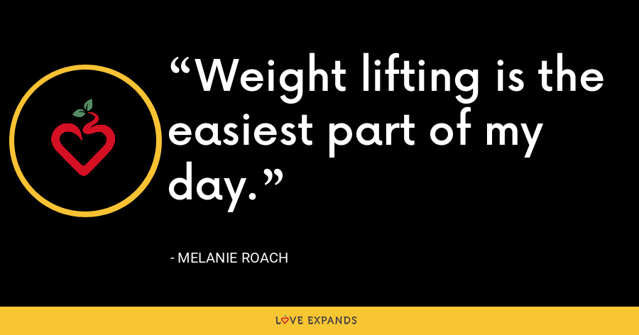 Weight lifting is the easiest part of my day. - Melanie Roach