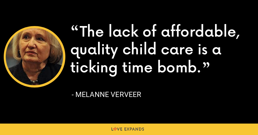 The lack of affordable, quality child care is a ticking time bomb. - Melanne Verveer