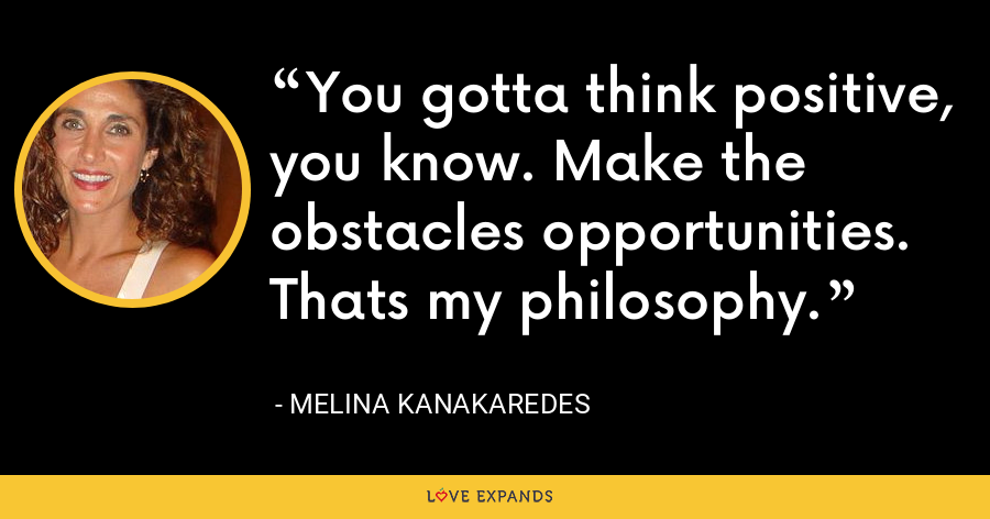 You gotta think positive, you know. Make the obstacles opportunities. Thats my philosophy. - Melina Kanakaredes