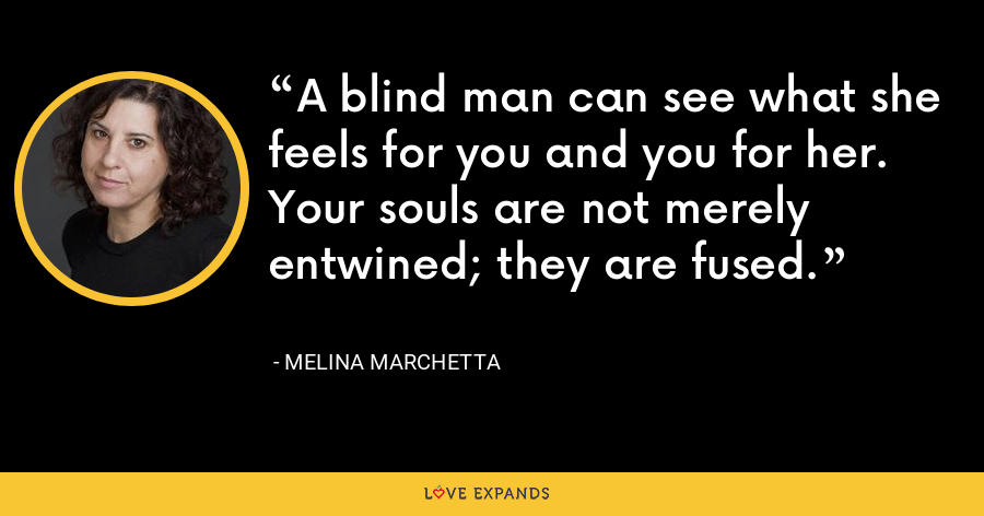 A blind man can see what she feels for you and you for her. Your souls are not merely entwined; they are fused. - Melina Marchetta