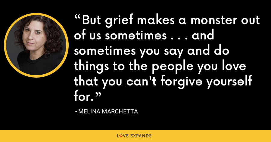 But grief makes a monster out of us sometimes . . . and sometimes you say and do things to the people you love that you can't forgive yourself for. - Melina Marchetta