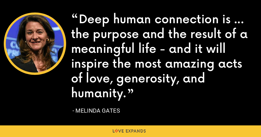 Deep human connection is ... the purpose and the result of a meaningful life - and it will inspire the most amazing acts of love, generosity, and humanity. - Melinda Gates