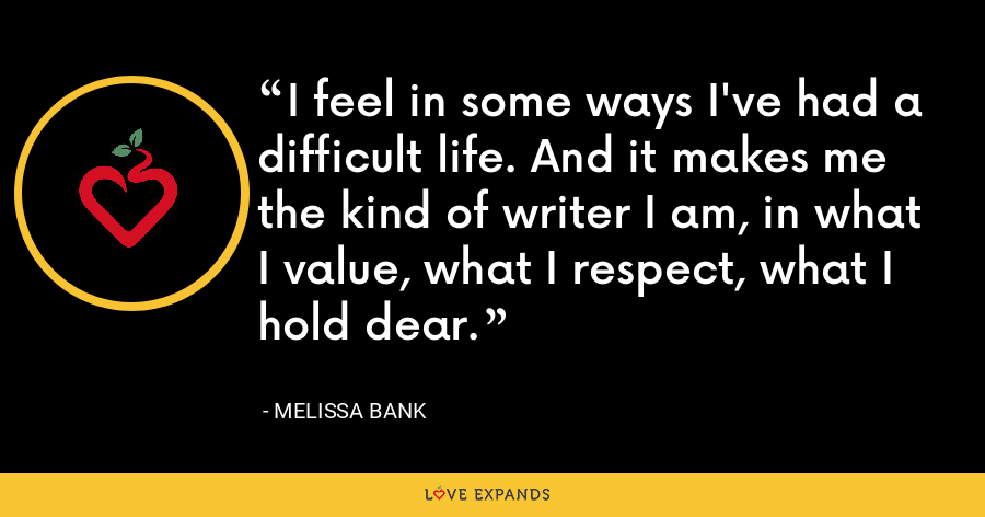 I feel in some ways I've had a difficult life. And it makes me the kind of writer I am, in what I value, what I respect, what I hold dear. - Melissa Bank