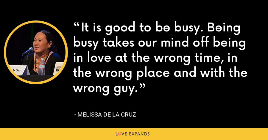 It is good to be busy. Being busy takes our mind off being in love at the wrong time, in the wrong place and with the wrong guy. - Melissa de la Cruz