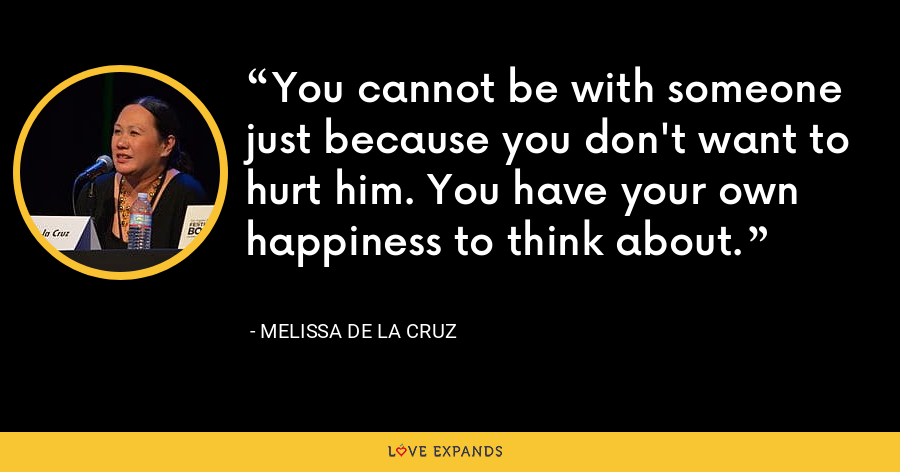 You cannot be with someone just because you don't want to hurt him. You have your own happiness to think about. - Melissa de la Cruz