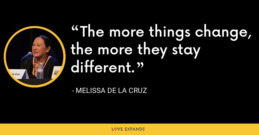 The more things change, the more they stay different. - Melissa de la Cruz