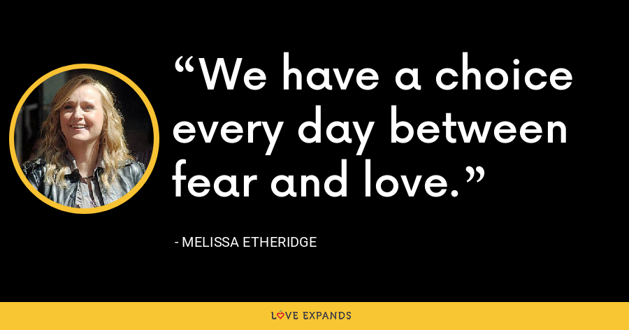 We have a choice every day between fear and love. - Melissa Etheridge