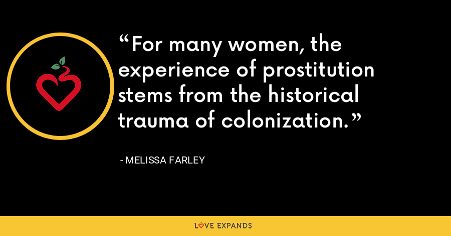 For many women, the experience of prostitution stems from the historical trauma of colonization. - Melissa Farley