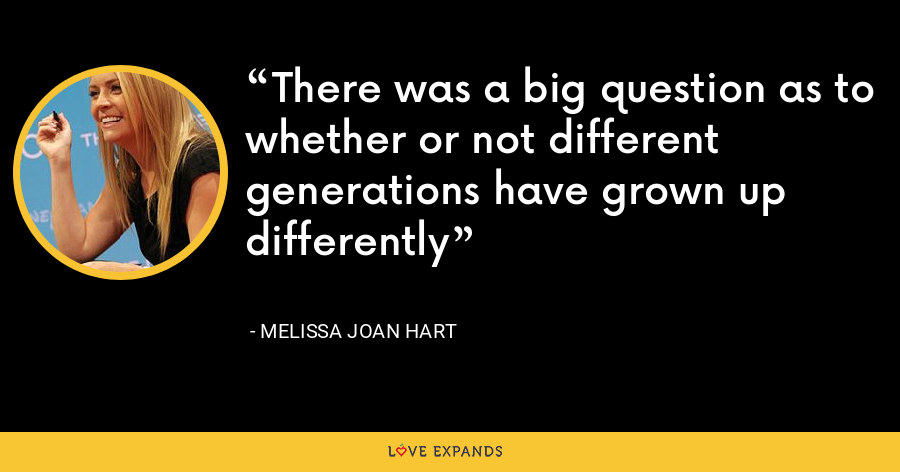 There was a big question as to whether or not different generations have grown up differently - Melissa Joan Hart