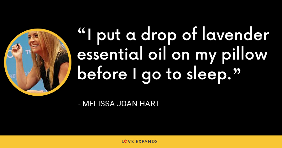 I put a drop of lavender essential oil on my pillow before I go to sleep. - Melissa Joan Hart