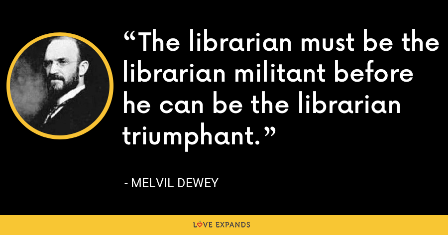 The librarian must be the librarian militant before he can be the librarian triumphant. - Melvil Dewey