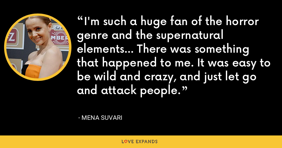 I'm such a huge fan of the horror genre and the supernatural elements... There was something that happened to me. It was easy to be wild and crazy, and just let go and attack people. - Mena Suvari