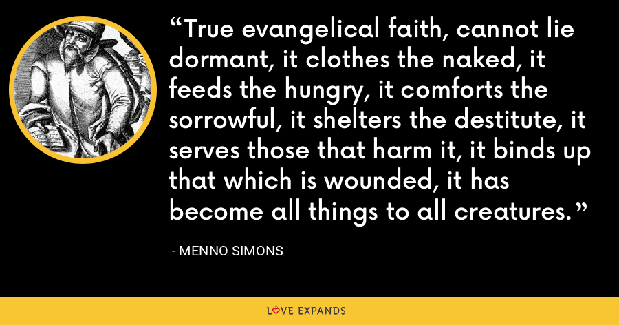 True evangelical faith, cannot lie dormant, it clothes the naked, it feeds the hungry, it comforts the sorrowful, it shelters the destitute, it serves those that harm it, it binds up that which is wounded, it has become all things to all creatures. - Menno Simons