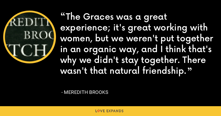 The Graces was a great experience; it's great working with women, but we weren't put together in an organic way, and I think that's why we didn't stay together. There wasn't that natural friendship. - Meredith Brooks