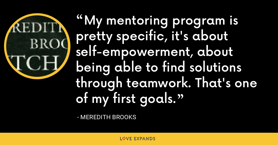 My mentoring program is pretty specific, it's about self-empowerment, about being able to find solutions through teamwork. That's one of my first goals. - Meredith Brooks