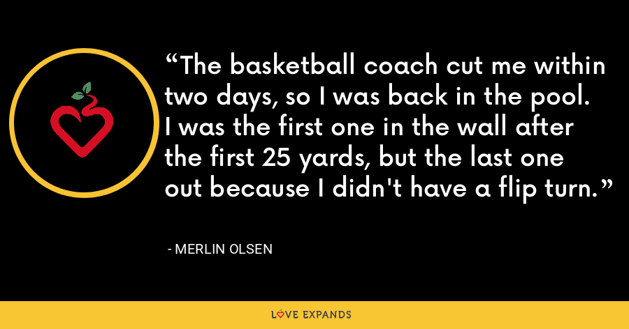 The basketball coach cut me within two days, so I was back in the pool. I was the first one in the wall after the first 25 yards, but the last one out because I didn't have a flip turn. - Merlin Olsen