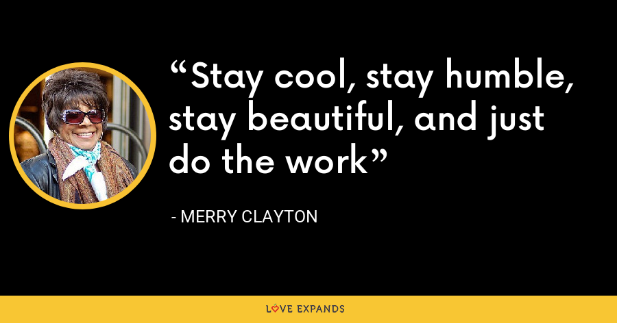 Stay cool, stay humble, stay beautiful, and just do the work - Merry Clayton