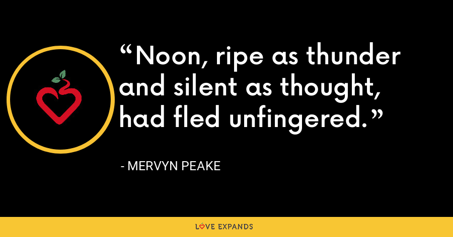 Noon, ripe as thunder and silent as thought, had fled unfingered. - Mervyn Peake