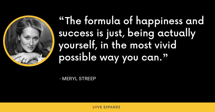 The formula of happiness and success is just, being actually yourself, in the most vivid possible way you can. - Meryl Streep