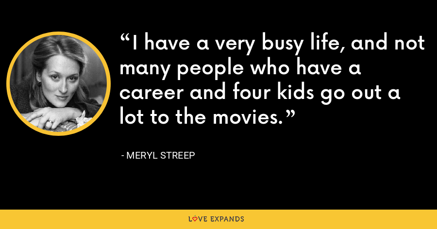 I have a very busy life, and not many people who have a career and four kids go out a lot to the movies. - Meryl Streep