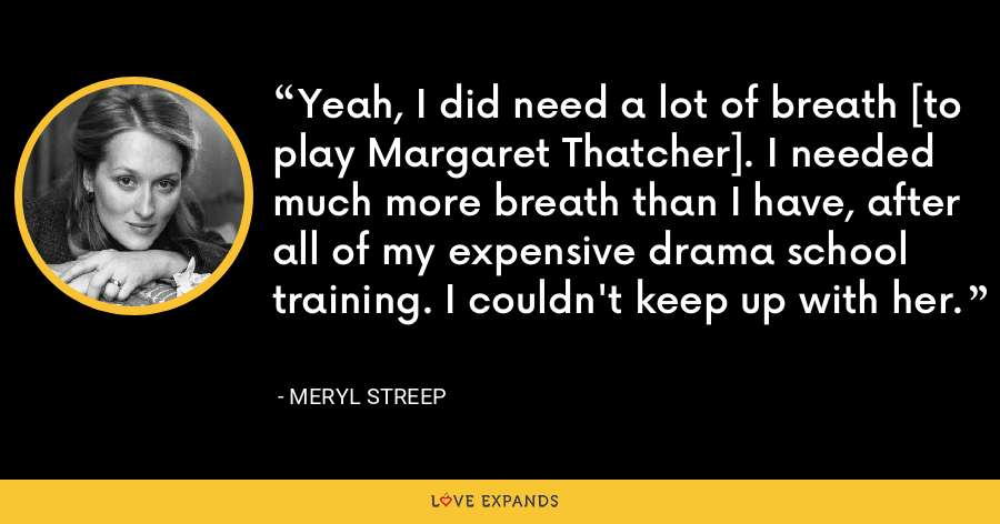 Yeah, I did need a lot of breath [to play Margaret Thatcher]. I needed much more breath than I have, after all of my expensive drama school training. I couldn't keep up with her. - Meryl Streep