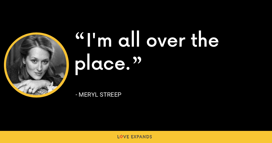 I'm all over the place. - Meryl Streep