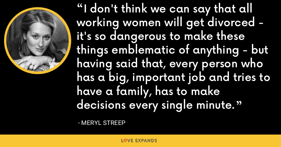 I don't think we can say that all working women will get divorced - it's so dangerous to make these things emblematic of anything - but having said that, every person who has a big, important job and tries to have a family, has to make decisions every single minute. - Meryl Streep