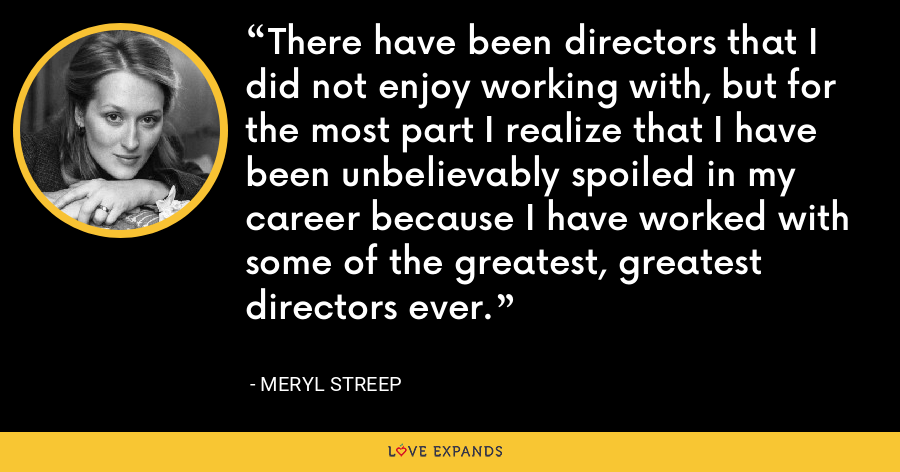 There have been directors that I did not enjoy working with, but for the most part I realize that I have been unbelievably spoiled in my career because I have worked with some of the greatest, greatest directors ever. - Meryl Streep