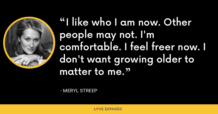 I like who I am now. Other people may not. I'm comfortable. I feel freer now. I don't want growing older to matter to me. - Meryl Streep