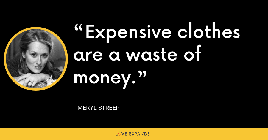 Expensive clothes are a waste of money. - Meryl Streep