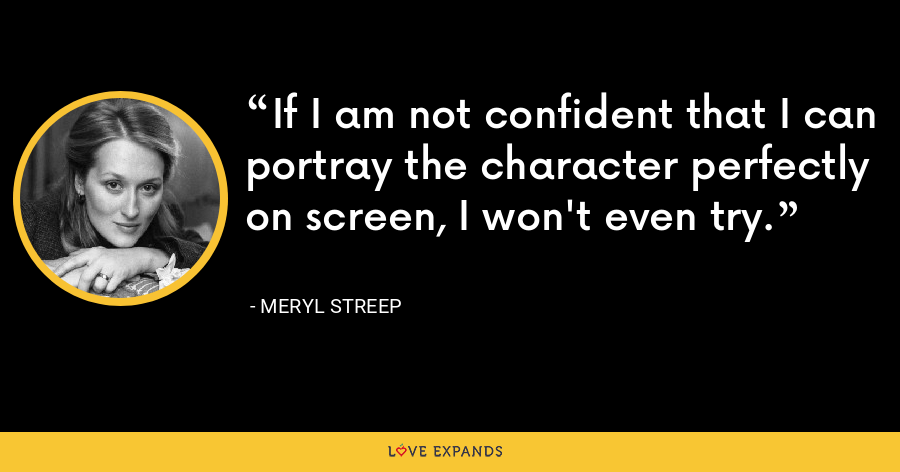 If I am not confident that I can portray the character perfectly on screen, I won't even try. - Meryl Streep