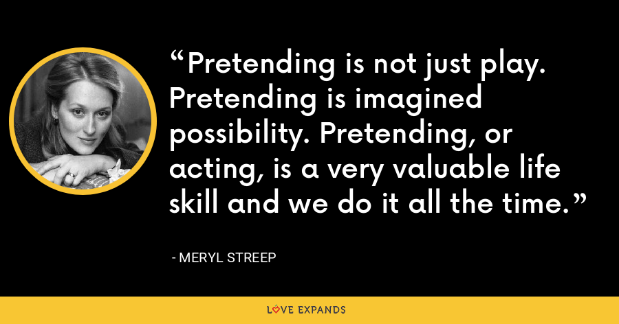 Pretending is not just play. Pretending is imagined possibility. Pretending, or acting, is a very valuable life skill and we do it all the time. - Meryl Streep