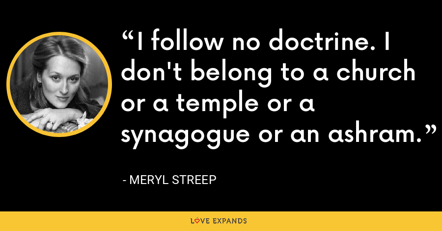 I follow no doctrine. I don't belong to a church or a temple or a synagogue or an ashram. - Meryl Streep
