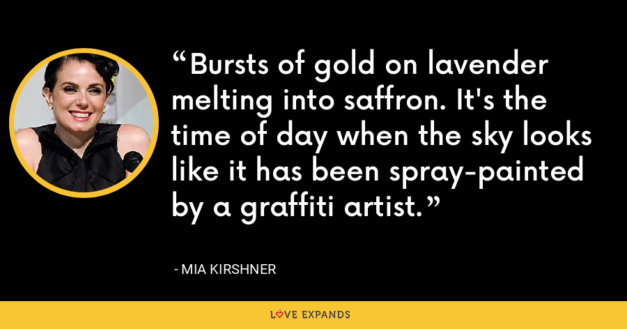 Bursts of gold on lavender melting into saffron. It's the time of day when the sky looks like it has been spray-painted by a graffiti artist. - Mia Kirshner