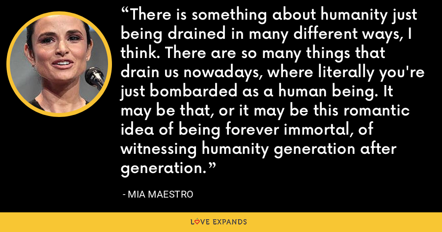 There is something about humanity just being drained in many different ways, I think. There are so many things that drain us nowadays, where literally you're just bombarded as a human being. It may be that, or it may be this romantic idea of being forever immortal, of witnessing humanity generation after generation. - Mia Maestro