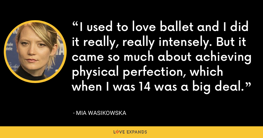 I used to love ballet and I did it really, really intensely. But it came so much about achieving physical perfection, which when I was 14 was a big deal. - Mia Wasikowska