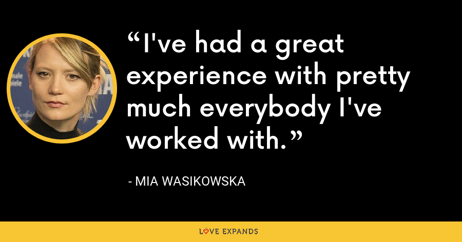 I've had a great experience with pretty much everybody I've worked with. - Mia Wasikowska