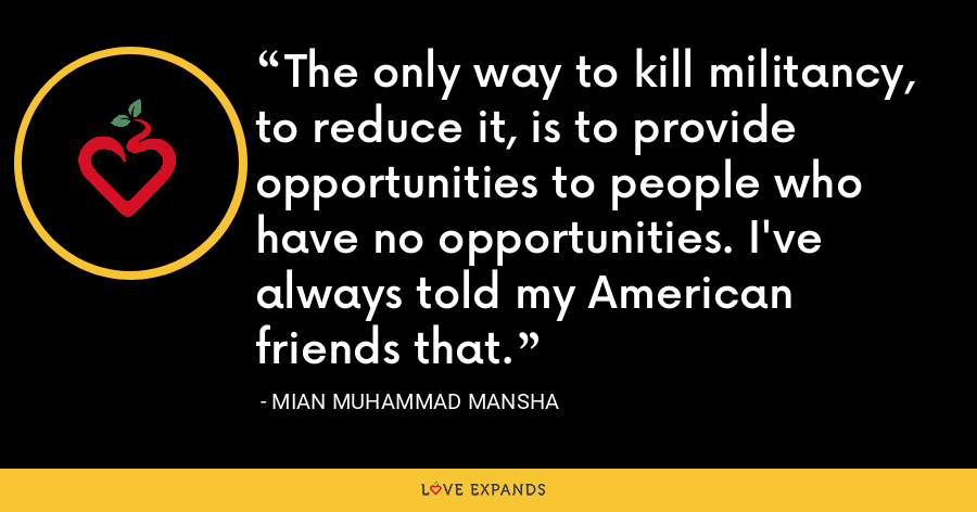 The only way to kill militancy, to reduce it, is to provide opportunities to people who have no opportunities. I've always told my American friends that. - Mian Muhammad Mansha