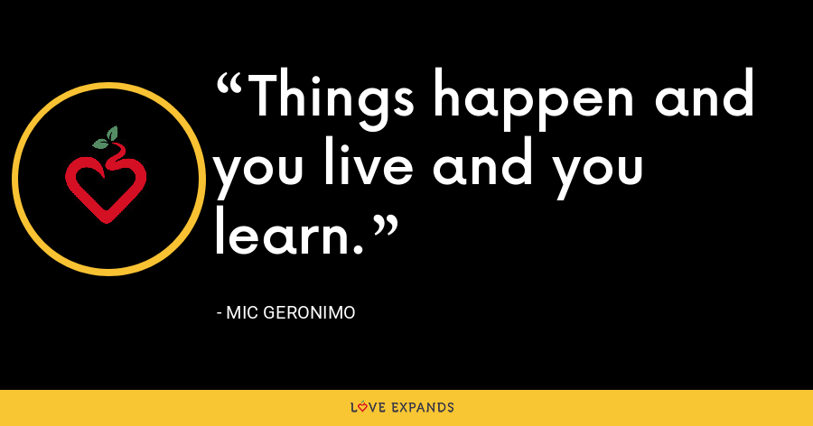 Things happen and you live and you learn. - Mic Geronimo