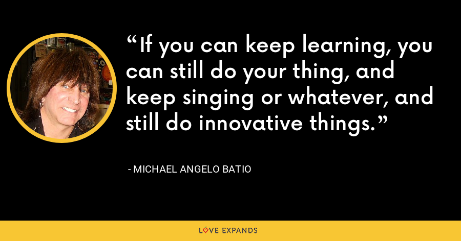 If you can keep learning, you can still do your thing, and keep singing or whatever, and still do innovative things. - Michael Angelo Batio