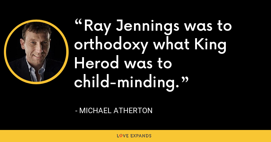 Ray Jennings was to orthodoxy what King Herod was to child-minding. - Michael Atherton